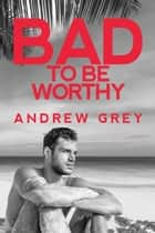 Bad to be Worthy ebook by Andrew Grey