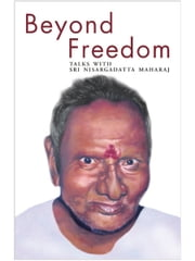 Beyond Freedom - Talks With Sri Nisargadatta Maharaj ebook by Nisargadatta Maharaj