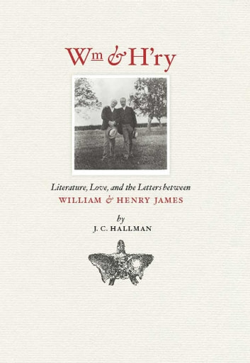 Wm & H'ry - Literature, Love, and the Letters between Wiliam and Henry James eBook by J. C. Hallman