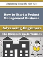 How to Start a Project Management Business (Beginners Guide) - How to Start a Project Management Business (Beginners Guide) ebook by Carey Pannell