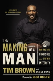 The Making of a Man - How Men and Boys Honor God and Live with Integrity ebook by Tim Brown,James Lund,Lou Holtz