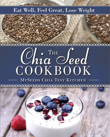 The Chia Seed Cookbook - Eat Well, Feel Great, Lose Weight ebook by MySeeds Chia Test Kitchen