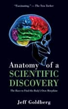 Anatomy of a Scientific Discovery - The Race to Find the Body's Own Morphine ebook by Jeff Goldberg