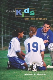 It's All for the Kids: Gender, Families, and Youth Sports ebook by Messner, Michael