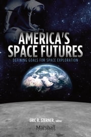 America's Space Futures - Defining Goals for Space Exploration ebook by Eric R. Sterner,Scott Pace,William Adkins,Charles Miller,James Vedda