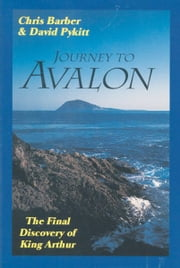 Journey To Avalon: The Final Discovery Of King Arthur ebook by Chris Barber,David Pykitt