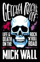 Getcha Rocks Off - Sex & Excess. Bust-Ups & Binges. Life & Death on the Rock 'N' Roll Road ebook by Mick Wall