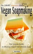 The Smart Beginners Guide To Vegan Soapmaking ebook by Susan Henny