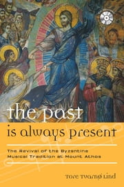 The Past Is Always Present - The Revival of the Byzantine Musical Tradition at Mount Athos ebook by Tore Tvarnø Lind