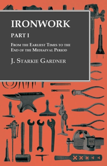 Ironwork - Part I - From the Earliest Times to the End of the Mediaeval Period ebook by J. Starkie Gardner