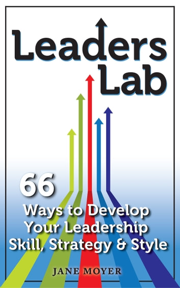 Leaders Lab: 66 Ways to Develop Your Leadership Skill, Strategy, and Style ebook by Jane Moyer