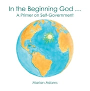 In the Beginning God - A Primer on Self-Government ebook by Marian Adams