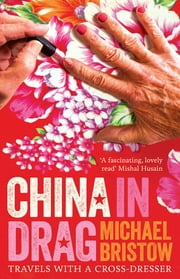 China in Drag - Travels with a Cross-dresser ebook by Michael Bristow