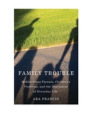 Family Trouble: Middle-Class Parents, Children's Problems, and the Disruption of Everyday Life ebook by Francis, Ara