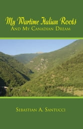 My Wartime Italian Roots and My Canadian Dream ebook by Sebastian A. Santucci