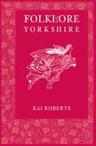 Folklore of Yorkshire ebook by Kai Roberts