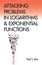 Attacking Problems in Logarithms and Exponential Functions ebook by David S. Kahn
