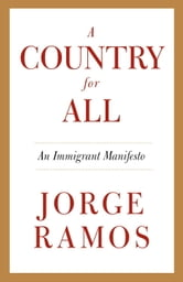 A Country for All - An Immigrant Manifesto ebook by Jorge Ramos