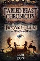 First Aid for Fairies and Other Fabled Beasts ebook by Lari Don