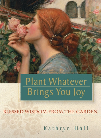 Plant Whatever Brings You Joy - Blessed Wisdom from the Garden ebook by Kathryn Hall
