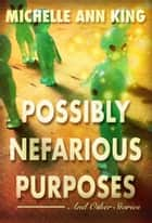 Possibly Nefarious Purposes and Other Stories ebook by Michelle Ann King