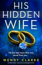His Hidden Wife - A totally twisty, suspenseful psychological thriller ebook by Wendy Clarke