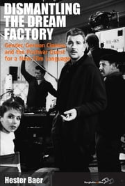 Dismantling the Dream Factory - Gender, German Cinema, and the Postwar Quest for a New Film Language ebook by Hester Baer