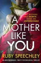 A Mother Like You - An unputdownable, twisty psychological thriller ebook by Ruby Speechley
