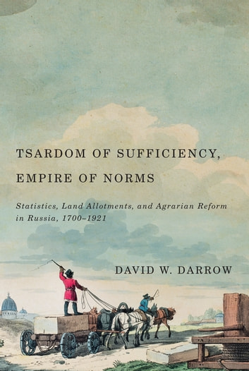 Tsardom of Sufficiency, Empire of Norms - Statistics, Land Allotments, and Agrarian Reform in Russia, 1700-1921 ebook by David W. Darrow