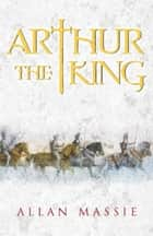 Arthur the King - A Romance ebook by Allan Massie