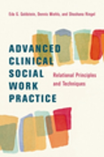 Advanced Clinical Social Work Practice - Relational Principles and Techniques ebook by Eda Goldstein,Dennis Miehls,Shoshana Ringel