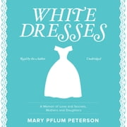 White Dresses - A Memoir of Love and Secrets, Mothers and Daughters audiobook by Mary Pflum Peterson