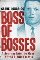 Boss of Bosses - A Journey into the Heart of the Sicilian Mafia ebook by Clare Longrigg