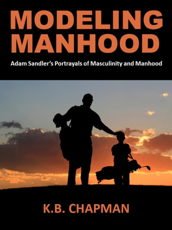 Modeling Manhood: - Adam Sandler's Portrayals of Masculinity and Manhood ebook by K.B. Chapman