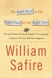 "The Right Word in the Right Place at the Right Time - Wit and Wisdom from the Popular ""On Language"" Column in The New York Times Magazine ebook by William Safire"