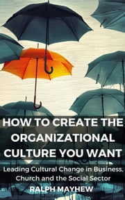 How To Create The Organizational Culture You Want: Leading Cultural Change in Business, Church and the Social Sector ebook by Ralph Mayhew