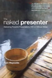 The Naked Presenter: Delivering Powerful Presentations With or Without Slides - Delivering Powerful Presentations With or Without Slides ebook by Garr Reynolds