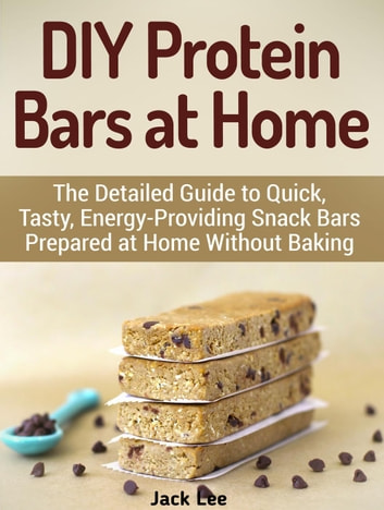 DIY Protein Bars at Home: The Detailed Guide to Quick, Tasty, Energy-Providing Snack Bars Prepared at Home Without Baking ebook by Jack Lee