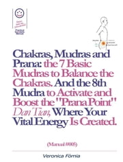 "Chakras, Mudras and Prana: the 7 Basic Mudras to Balance the Chakras. And the 8th Mudra -Esoteric and Powerful- to Activate and Boost the ""Prana Point"" Dan Tian, Where Your Vital Energy is Created. (Manual #005) ebook by Marco Vincenzo E Veronica Fòmia"