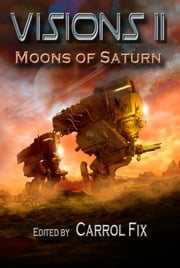 Visions II: Moons of Saturn ebook by Edited by Carrol Fix
