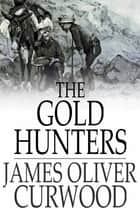 The Gold Hunters - A Story of Life and Adventure in the Hudson Bay Wilds ebook by James Oliver Curwood