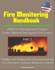 Fire Monitoring Handbook (FMH Fire Management Program Center, National Interagency Fire Center) Part 2 - Wildfire and Wildland Fire Environmental and Fire Observation, Vegetation Monitoring Protocols ebook by Progressive Management