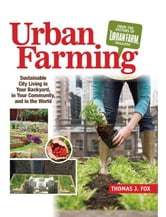 Urban Farming: Sustainable City Living in Your Backyard, in Your Community, and in the World - Sustainable City Living in Your Backyard, in Your Community, and in the World ebook by Thomas Fox