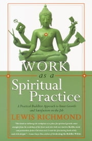 Work as a Spiritual Practice - A Practical Buddhist Approach to Inner Growth and Satisfaction on the Job ebook by Lewis Richmond