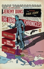 The Dark Chronicles - A Spy Trilogy: Free Agent; Song of Treason; The Moscow Option ebook by Jeremy Duns
