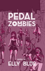 Pedal Zombies - Thirteen Feminist Bicycle Science Fiction Stories ebook by Elly Blue