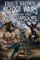 Bigfoot Wars: Tales of The Sasquatch Apocalypse ebook by Eric S. Brown