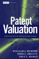 Patent Valuation - Improving Decision Making through Analysis ebook by William J. Murphy, John L. Orcutt, Paul C. Remus