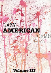 Lazy American Poems: Czech - Volume III ebook by Lazy American Poet