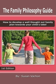 The Family Philosophy Guide: How to Develop a Well Thought Out Plan Towards your Child's Label. ebook by Susan Vachon